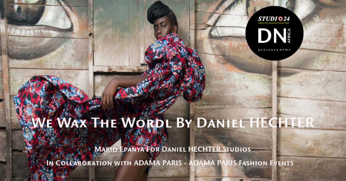 AFRICAN FASHION STYLE MAGAZINE - WE WAX THE WORLD BY DANIEL HECHTER BAZIN FABRICS - Adama Paris - Adama Paris Fashion Events Partner - Media Partner DN MAG, DN AFRICA-STUDIO 24 NIGERIA - STUDIO 24 INTERNATIONAL