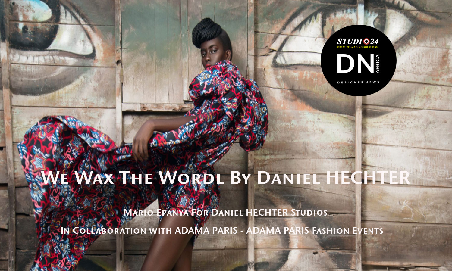 AFRICAN FASHION STYLE MAGAZINE - WE WAX THE WORLD BY DANIEL HECHTER BAZIN FABRICS - Adama Paris - Adama Paris Fashion Events Partner - Media Partner DN MAG, DN AFRICA -STUDIO 24 NIGERIA - STUDIO 24 INTERNATIONAL