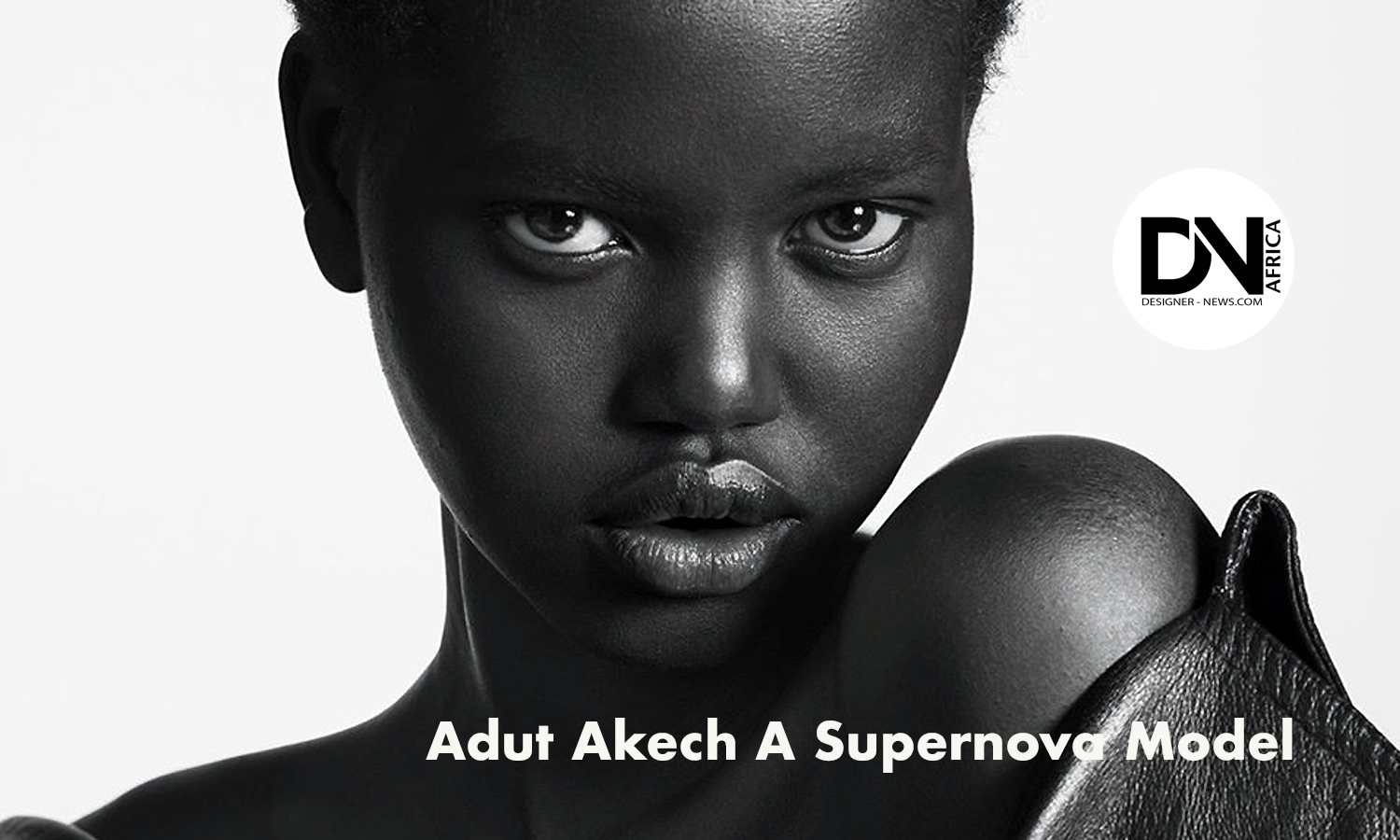 AFRICAN FASHION STYLE MAGAZINE - Adut-Akech-A-Supernova-Model from South Sudan - Photographer DAN NGU - Media Partner DN AFRICA - STUDIO 24 NIGERIA - STUDIO 24 INTERNATIONAL - Ifeanyi Christopher Oputa MD AND CEO OF COLVI LIMITED AND STUDIO 24 - CHEVEUX CHERIE and CHEVEUX CHERIE STUDIO BY MARIEME DUBOZ- Fashion Editor Nahomie NOOR COULIBALY