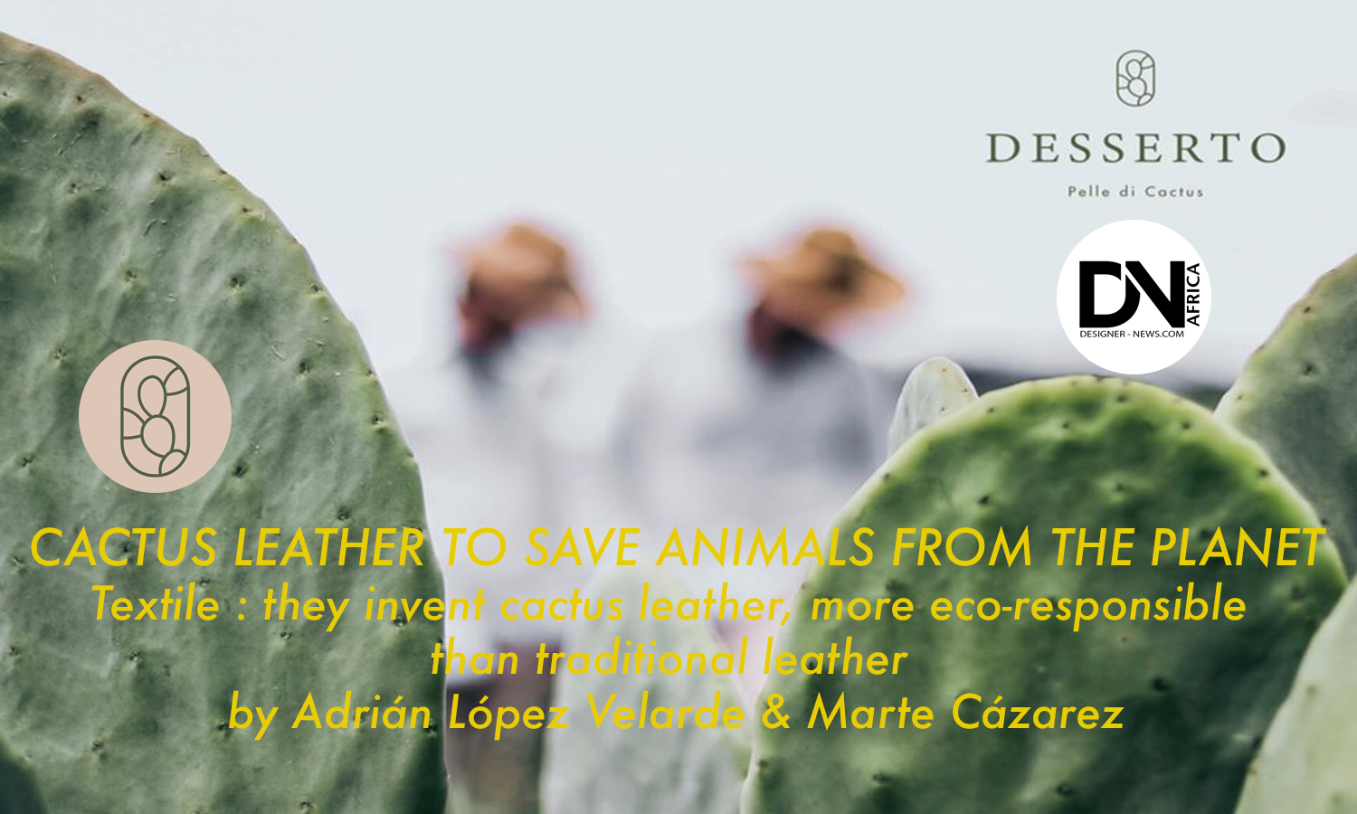 AFRICAN FASHION STYLE MAGAZINE - CACTUS LEATHER TO SAVE ANIMALS FROM THE PLANET by Adrián López Velarde & Marte Cázarez - Photographer DAN NGU - Media Partner DN AFRICA - STUDIO 24 NIGERIA - STUDIO 24 INTERNATIONAL - Ifeanyi Christopher Oputa MD AND CEO OF COLVI LIMITED AND STUDIO 24 - CHEVEUX CHERIE and CHEVEUX CHERIE STUDIO BY MARIEME DUBOZ- Fashion Editor Nahomie NOOR COULIBALY